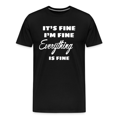 It's fine i'm fine everything is fine - T-shirt Premium Homme
