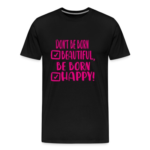 Don t be born beautiful be born happy Pink - Männer Premium T-Shirt