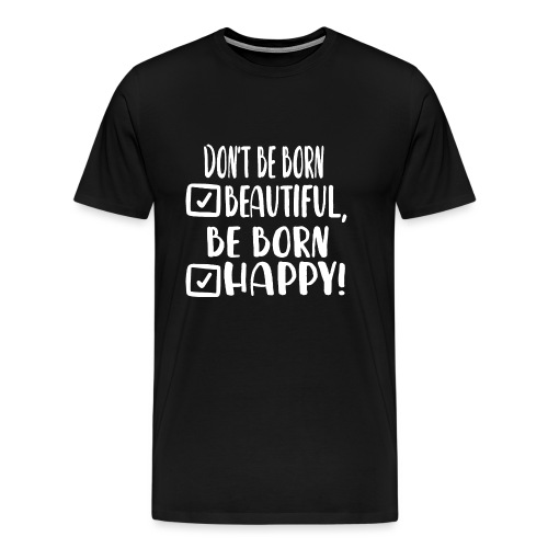 Don t be born beautiful be born happy White - Männer Premium T-Shirt