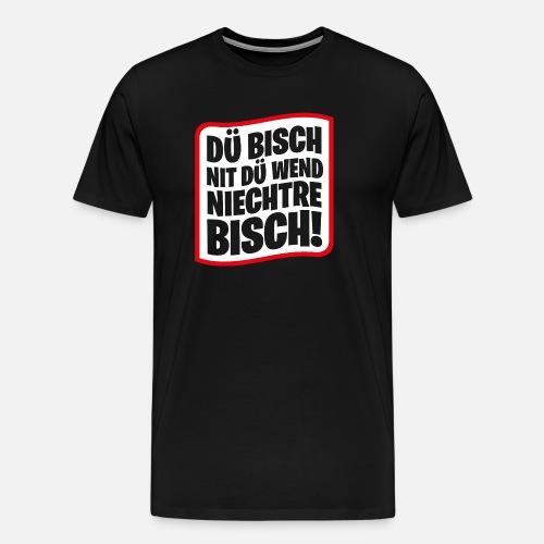 DÜ BISCH NIT DÜ WEND NIECHTRE BISCH! - Männer Premium T-Shirt