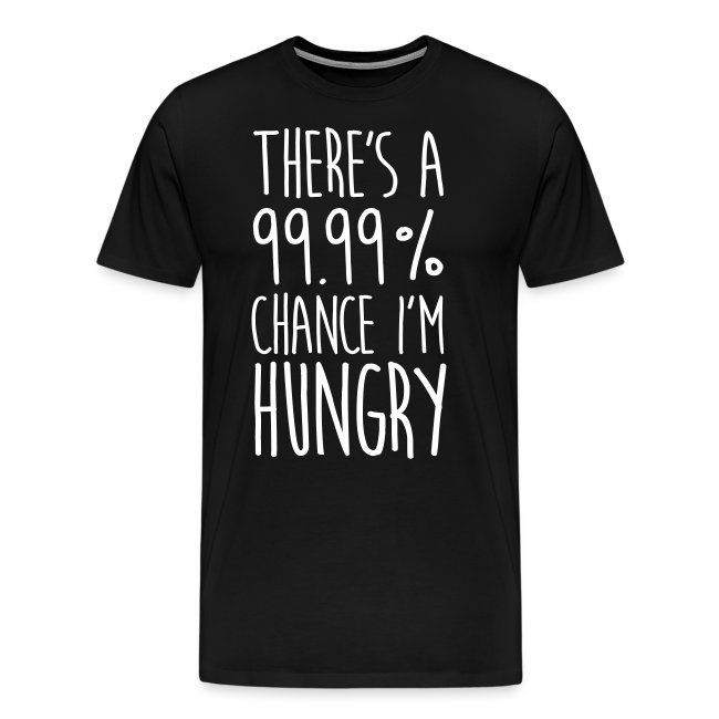 There`s a 99,99% Chance I'm Hungry