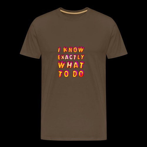 I know exactly what to do - Men's Premium T-Shirt