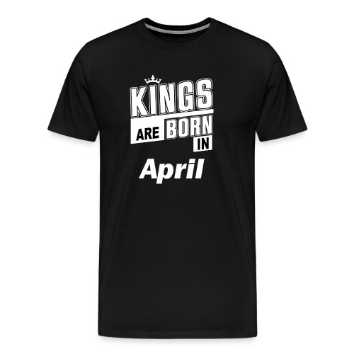 KINGS ARE BORN IN APRIL - Männer Premium T-Shirt