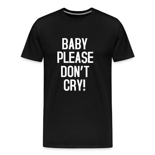 Baby please don't cry - Männer Premium T-Shirt