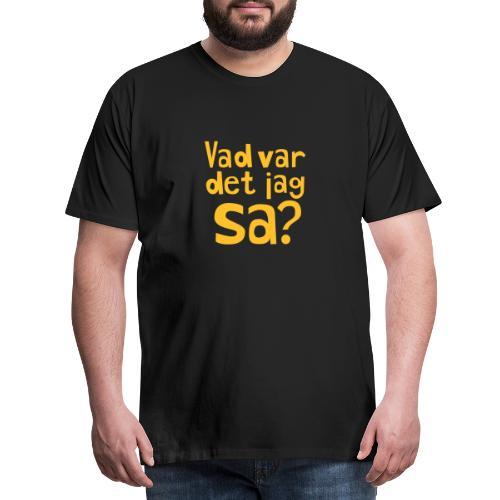VAD VAR DET JAG SA? - Premium-T-shirt herr