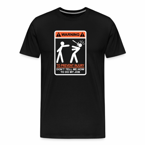 WARNING Don t Tell Me How To Do My Job (WO) - Mannen Premium T-shirt