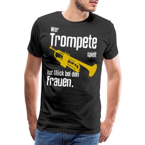 Wer Trompete spielt hat Glück bei den Frauen - Männer Premium T-Shirt