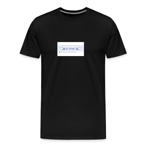 So What? - Men's Premium T-Shirt