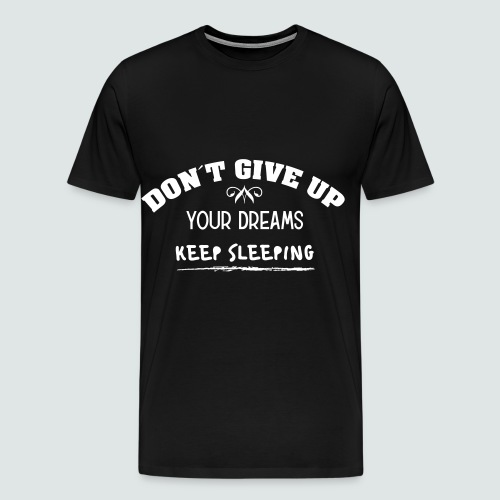 DON´T GIVE UP YOUR DREAMS - KEEP SLEEPING - Männer Premium T-Shirt