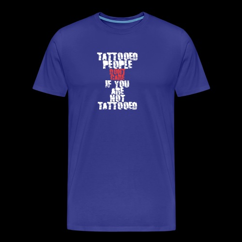 Tattooed people dont care if you are not Tattooed - Männer Premium T-Shirt