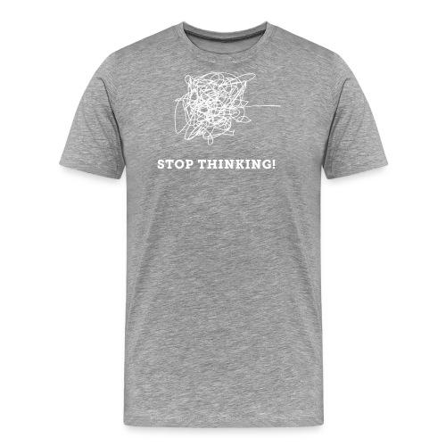 Stop Thinking - Männer Premium T-Shirt