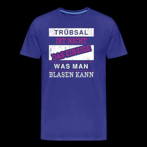 Trübsal ist nicht das einzige was man blasen kann - Männer Premium T-Shirt
