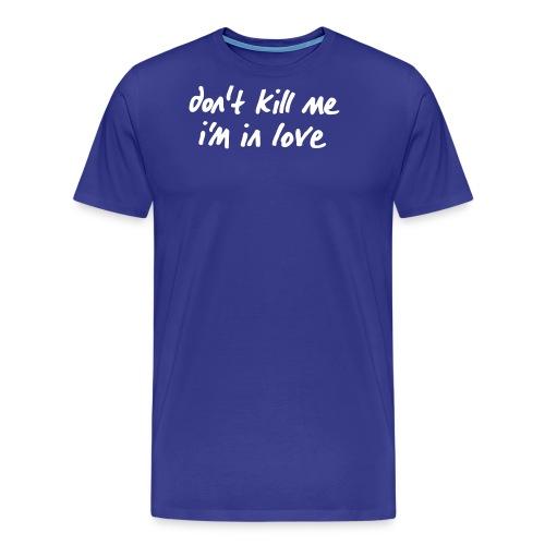 dont_kill_me_im_in_love - Männer Premium T-Shirt