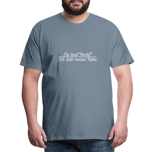 Du hast Recht!Ich hab meine Ruhe - Männer Premium T-Shirt