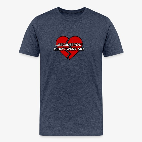 Because You Did not Want Me! - Men's Premium T-Shirt