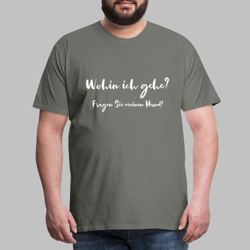 Wohin ich gehe? Fragen Sie meinen Hund - Männer Premium T-Shirt