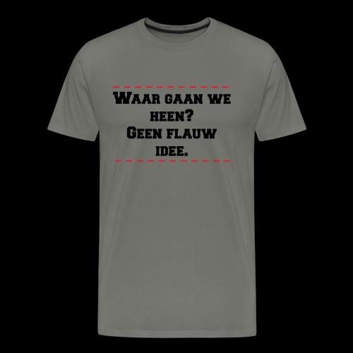 waar gaan we heen? geen flauw idee - Mannen Premium T-shirt