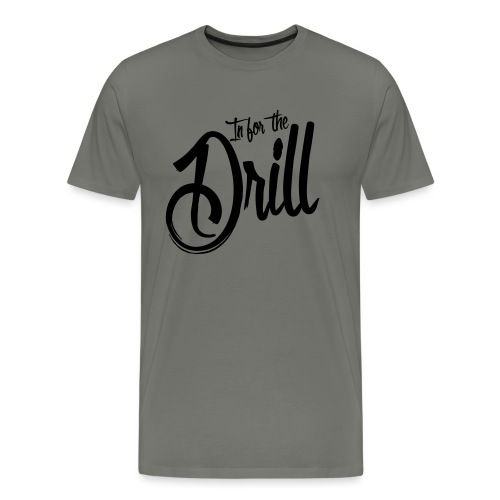 In for the Drill - Männer Premium T-Shirt