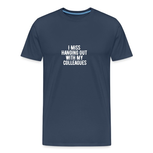 I MISS HANGING OUT WITH MY COLLEAGUES - Männer Premium T-Shirt