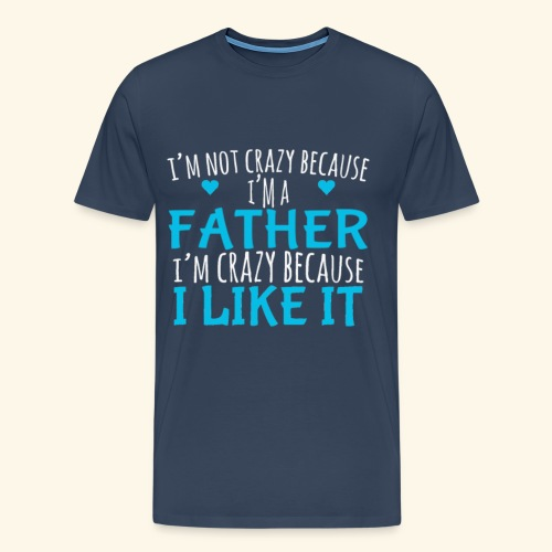 I Crazy Because I Like It Father's Day Quote - Men's Premium T-Shirt