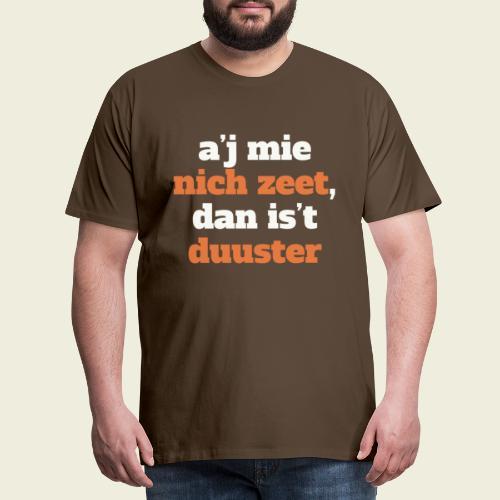 A'j mie nich zeet, dan is 't duuster - Mannen Premium T-shirt