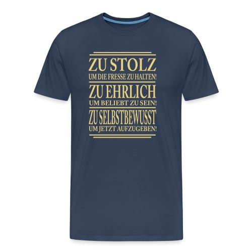 Zu stolz um die Fresse zuhalten! Zu Ehrlich um.... - Männer Premium T-Shirt