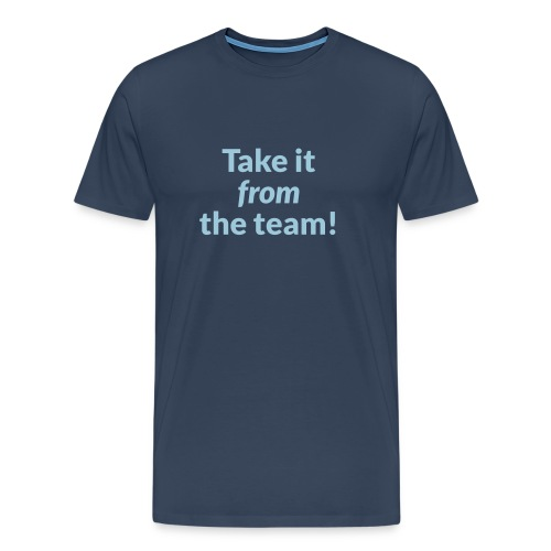 Take it from the team - Men's Premium T-Shirt