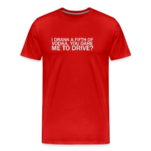 I DRANK A FIFTH OF VODKA, YOU DARE ME TO DRIVE? - Men's Premium T-Shirt