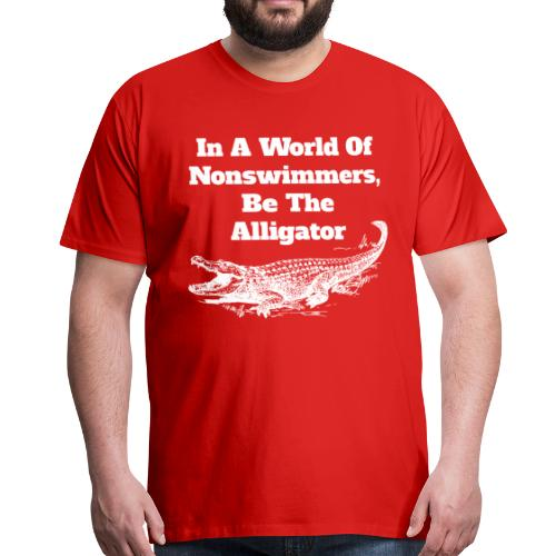 In A World Of Nonswimmers, Be The Alligator - Männer Premium T-Shirt