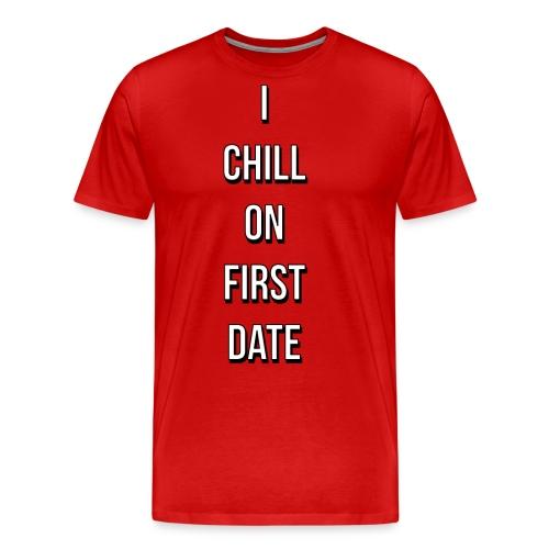 I CHILL ON FIRST DATE - Premium T-skjorte for menn