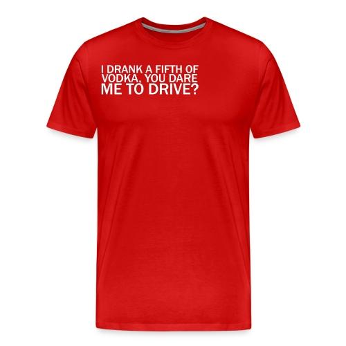 I DRANK A FIFTH OF VODKA, YOU DARE ME TO DRIVE? - Men's Premium T-Shirt