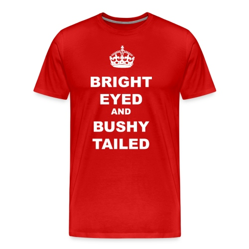 BRIGHT EYED AND BUSHY TAILED - Men's Premium T-Shirt