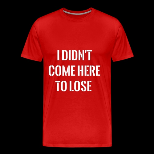I DIDN'T COME HERE TO LOSE - Men's Premium T-Shirt