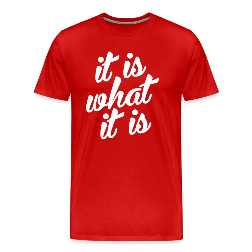It is what it is - Mannen Premium T-shirt