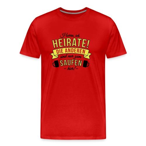 Ich heirate, die Anderen sind nur zum Saufen hier! - Männer Premium T-Shirt