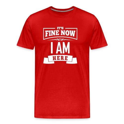 Its fine now - I am here - Männer Premium T-Shirt