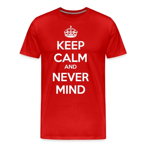 Keep Calm and Never Mind - Men's Premium T-Shirt
