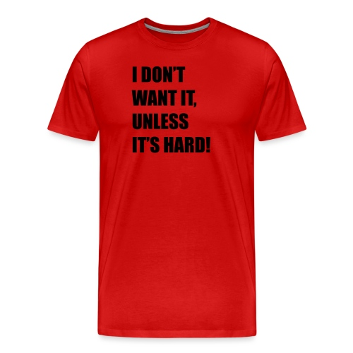 I DONT WANT IT UNLESS ITS HARD! - Mannen Premium T-shirt