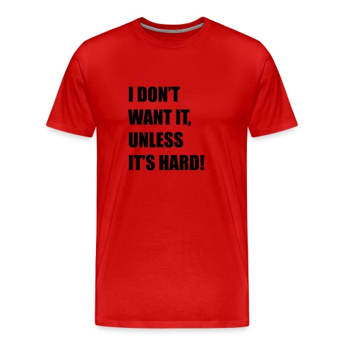 I DONT WANT IT UNLESS ITS HARD! - Mannen Premium T-shirt