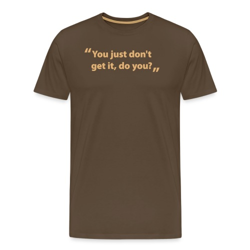 You just don't get it, do you? - Men's Premium T-Shirt
