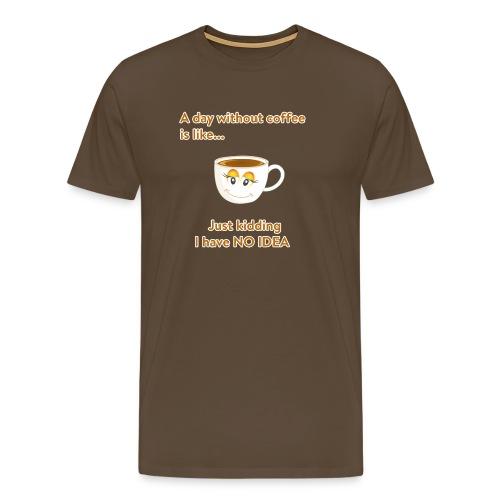 Ein Tag ohne Kaffee ist nicht gut! - Männer Premium T-Shirt