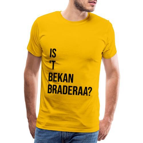 Is 't Bekan Braderaa? - Mannen Premium T-shirt