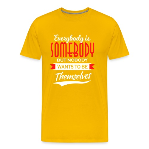 Everybody is somebody but noone wants to be... - Premium T-skjorte for menn