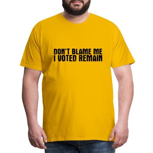 Dont Blame Me Remain - Men's Premium T-Shirt