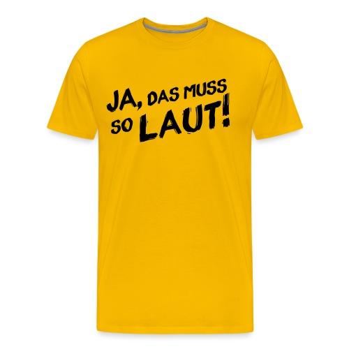 Ja, das muss so laut! - Männer Premium T-Shirt