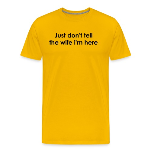 Just don't tell the wife i'm here - Men's Premium T-Shirt