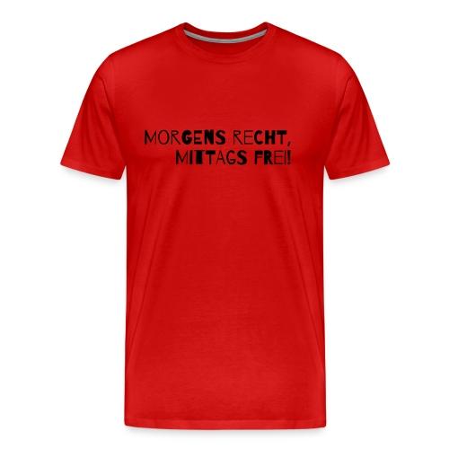 Morgens recht, mittags frei! - Männer Premium T-Shirt