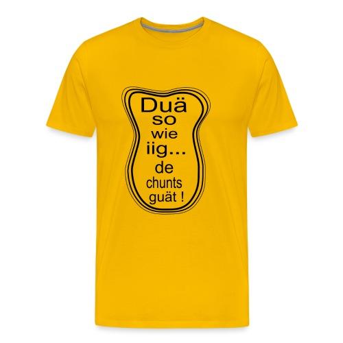 Duä so wie iig...de chunts guät ! - Männer Premium T-Shirt