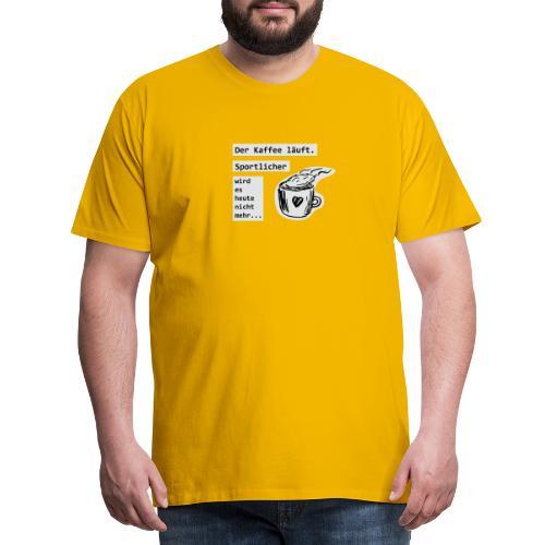 Der Kaffee läuft! Sportlicher wird es heute nicht - Männer Premium T-Shirt