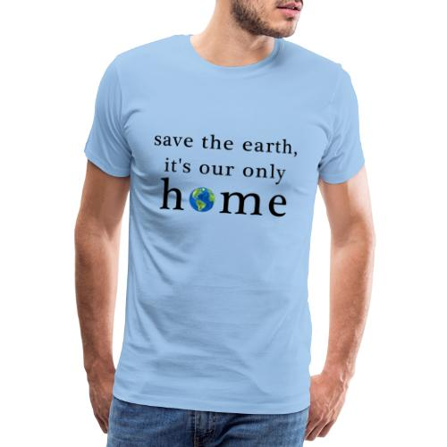 Save the earth, it is our only home - Männer Premium T-Shirt